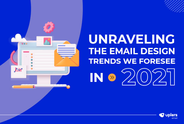 Unraveling the Email Design Trends We Foresee in 2021